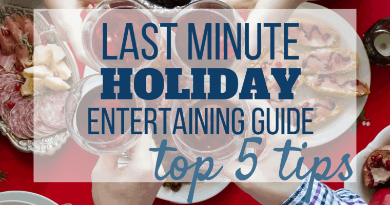 Last Minute Holiday Entertaining (5 Tips)